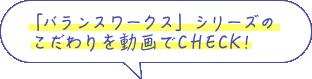 「バランスワークス」シリーズの  こだわりを動画でCHECK!