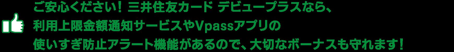 ご安心ください! 三井住友カード デビュープラスなら、利用上限金額通知サービスやVpassアプリの使いすぎ防止アラート機能があるので、大切なボーナスも守れます!