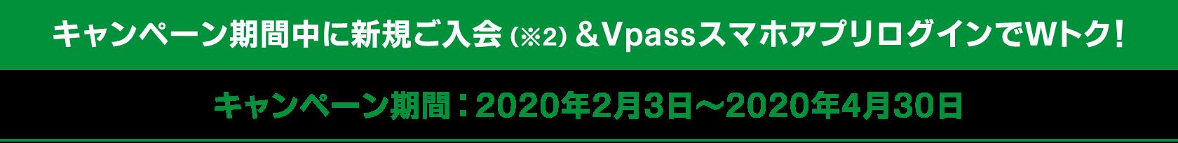 キャンペーン期間中に新規ご入会(※2)&VpassスマホアプリログインでWトク! キャンペーン期間:2020年2月3日~2020年4月30日