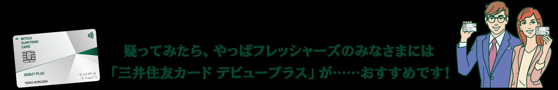 疑ってみたら、やっぱフレッシャーズのみなさまには「三井住友カード デビュープラス」が……おすすめです!