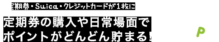 定期券・Suica・クレジットカードが1枚に!定期券の購入や日常場面でポイントがどんどん貯まる!