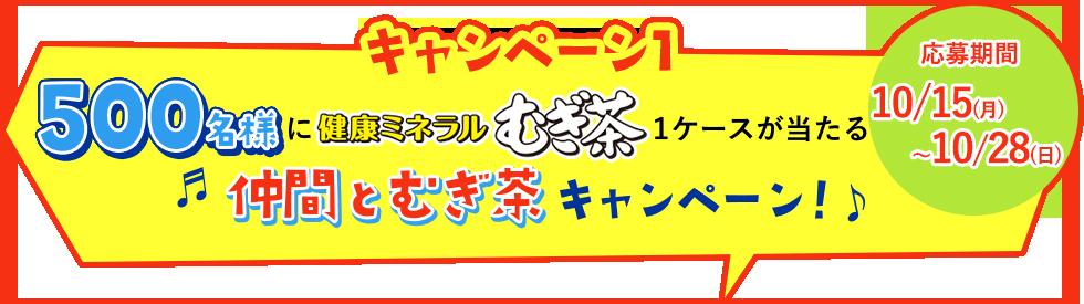 キャンペーン1:500名様に健康ミネラルむぎ茶1ケースが当たる『仲間とむぎ茶キャンペーン』 応募期間:10/1(月) 〜10/14(日)