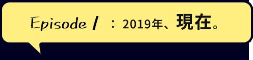 Episode1:2019年、現在。