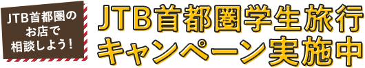 JTB首都圏のお店で相談しよう! JTB首都圏学生旅行 キャンペーン実施中