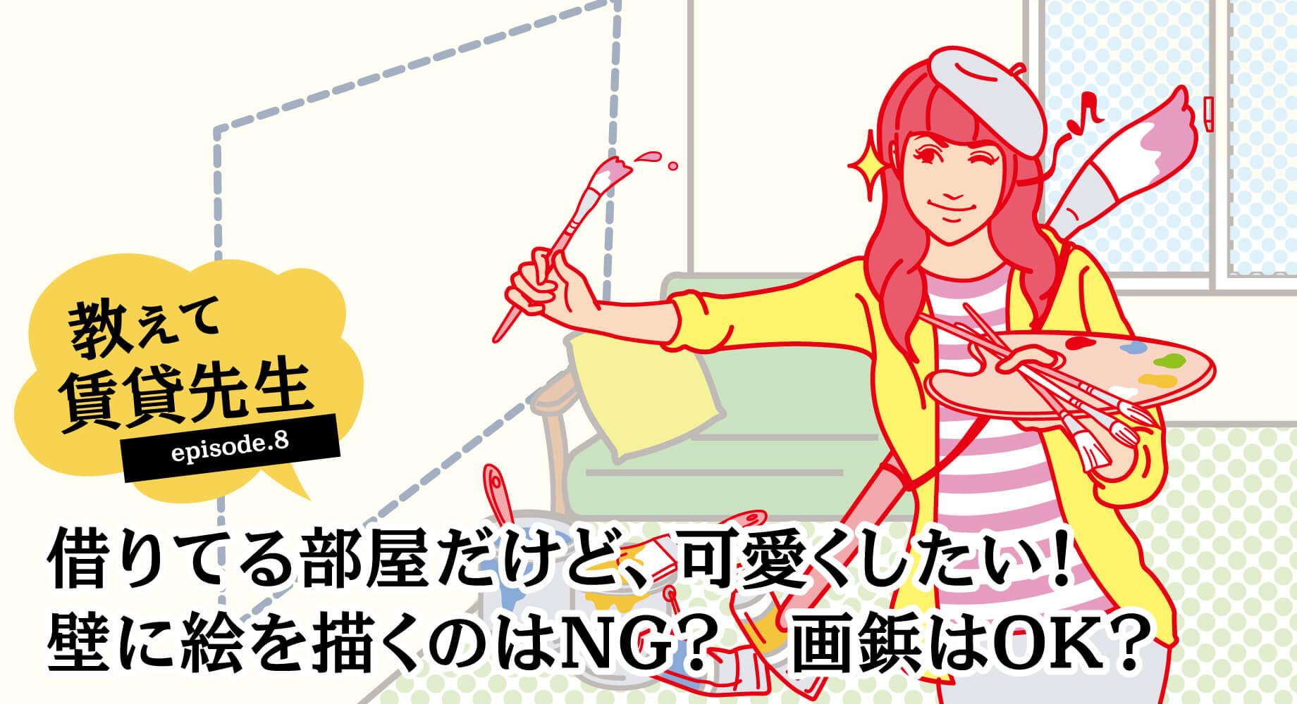 [episode.8]借りてる部屋だけど、可愛くしたい! 壁に絵を描くのはNG? 画鋲はOK?