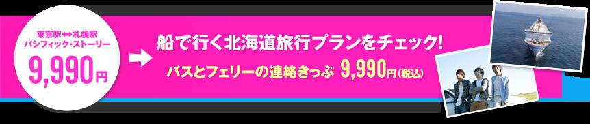 東京駅←→札幌駅 パシフィック・ストーリー 9,990円 船で行く北海道旅行プランをチェック! バスとフェリーの連絡きっぷ 9,990円(税込)