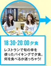 18:30-20:00 夕食 レストランで旬の幸を使ったバイキングで夕食。何を食べるか迷っちゃう!