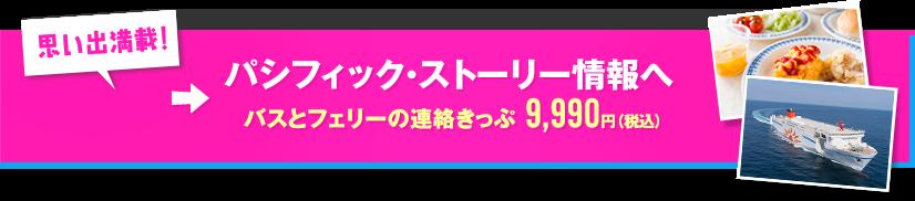 思い出満載! パシフィック・ストーリー情報へ バスとフェリーの連絡きっぷ 9,990円(税込)