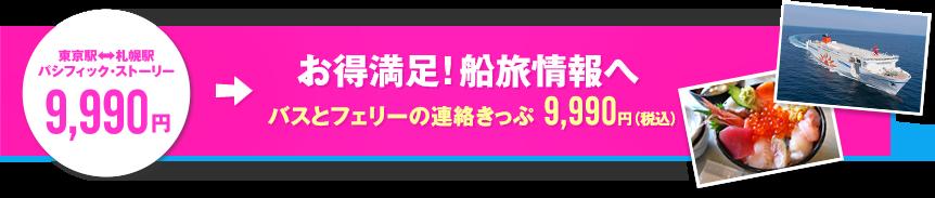 東京駅←→札幌駅 パシフィック・ストーリー 9,990円 お得満足!船旅情報へ バスとフェリーの連絡きっぷ 9,990円(税込)