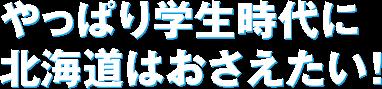 やっぱり学生時代に北海道はおさえたい!