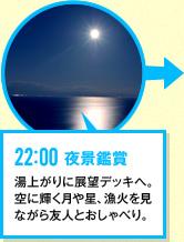 22:00 夜景鑑賞 湯上がりに展望デッキへ。空に輝く月や星、漁火を見ながら友人とおしゃべり。