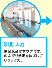 9:00 入浴 展望風呂はサウナ付き。のんびり手足を伸ばしてリラックス。