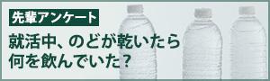 先輩アンケート 就活中、のどが乾いたら何を飲んでいた?