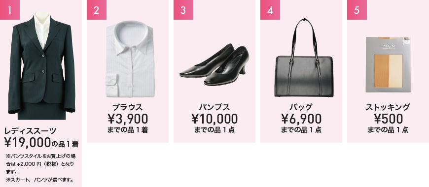 1 レディススーツ¥19,000の品1着※パンツスタイルをお買上げの場合は+2,000円(税抜)となります。※スカート、パンツが選べます。 2 ブラウス¥3,900までの品1着 3 パンプス¥10,000までの品1点 4 バッグ¥6,900までの品1点 5 ストッキング¥500までの品1点