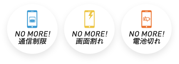 NO MORE! 通信制限 NO MORE! 画面割れ NO MORE! 電池切れ