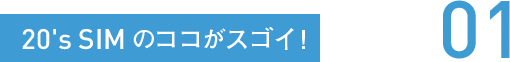 20's SIMのココがスゴイ! 01