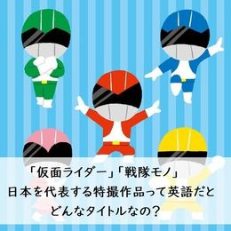 「仮面ライダー」「戦隊モノ」日本を代表する特撮作品って英語だとどんなタイトルなの?