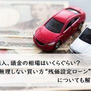 """車の購入、頭金の相場はいくらぐらい?無理しない買い方""""残価設定ローン""""についても解説"""