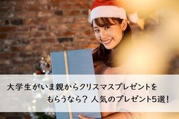 大学生がいま親からクリスマスプレゼントをもらうなら? 人気のプレゼント5選!