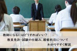 教師になるにはどうすればいい?教員免許・試験の仕組み、履修科目についてわかりやすく解説
