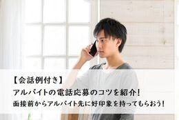 【会話例付き】アルバイトの電話応募のコツを紹介!面接前からアルバイト先に好印象を持ってもらおう!