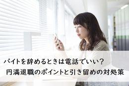 バイトを辞めるときは電話でいい? 円満退職のポイントと引き留めの対処策