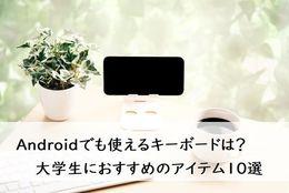 Androidでも使えるキーボードを見つけよう! 大学生におすすめのアイテム10選