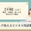 「辛辣(しんらつ)」の意味とは? 類語・対義語、使い方を例文付きで解説【スグ使えるビジネス用語集】