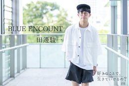 「つらくても報われるときが必ず来る」BLUE ENCOUNT・田邊駿一の想い #好きなことで、生きていけるの?Vol.8