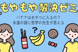 バナナはおやつに入るの? 永遠の謎に哲学の先生が答える #もやもや解決ゼミ
