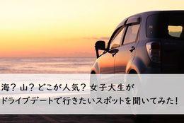 海? 山? どこが人気? 女子大生がドライブデートで行きたいスポットを聞いてみた!
