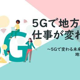 5Gで地方の仕事にも変化。転換のタイミングは2024年? ~5Gで変わる未来のカタチ:地方創生編~