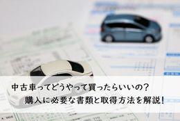 中古車ってどうやって買ったらいいの?購入に必要な書類と取得方法を解説!