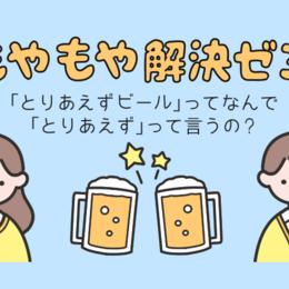 「とりあえずビール」ってなんで「とりあえず」って言うの #もやもや解決ゼミ