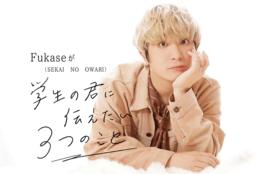 "Fukase(SEKAI NO OWARI)が""学生の君に伝えたい3つのこと""「今を精一杯生きればいい」"