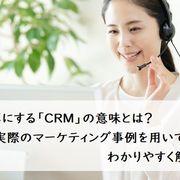 よく耳にする「CRM」の意味とは?実際のマーケティング事例を用いてわかりやすく解説