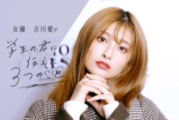 """女優・吉川愛が""""学生の君に伝えたい3つのこと""""「自分のダメな部分を知って、改善していくことが大事」"""