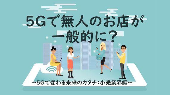 5Gスマホ普及で無人店舗が一般的に ~5Gで変わる未来のカタチ:小売業界編~