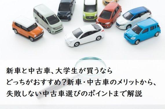 新車と中古車、大学生が買うならどっちがおすすめ?新車・中古車のメリットから、失敗しない中古車選びのポイントまで解説