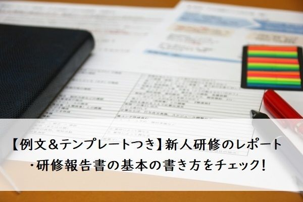 【例文&テンプレートつき】新人研修のレポート・研修報告書の基本の書き方をチェック!
